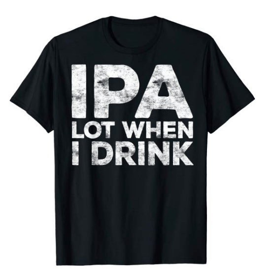 ipa lot when i drink beer shirt